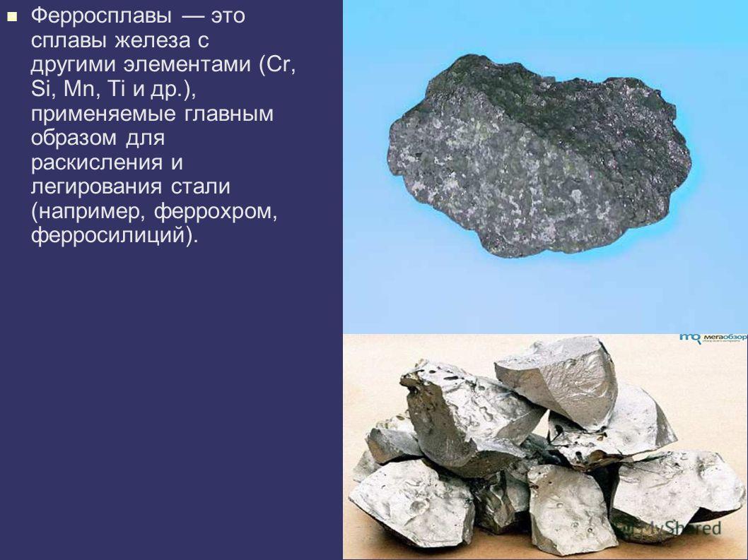 Ферросплавы это сплавы железа с другими элементами (Cr, Si, Mn, Ti и др.), применяемые главным образом для раскисления и легирования стали (например, феррохром, ферросилиций).