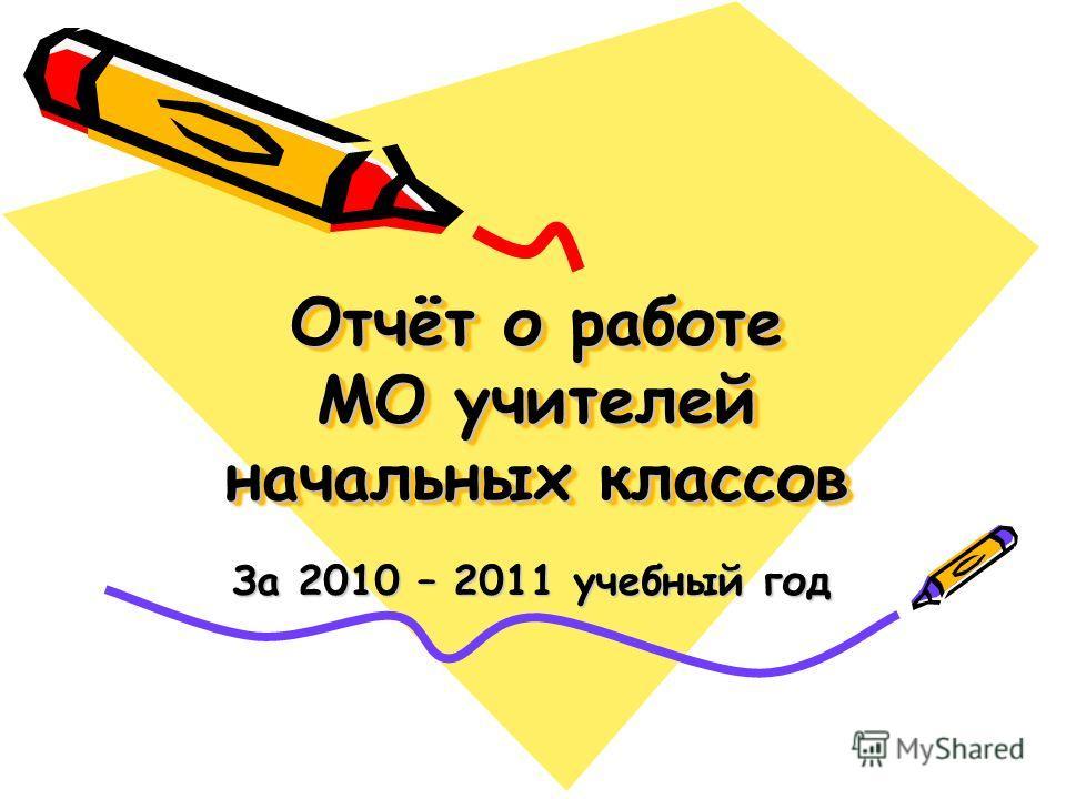Отчёт о работе МО учителей начальных классов За 2010 – 2011 учебный год