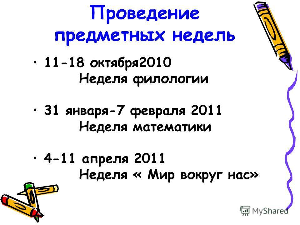 Проведение предметных недель 11-18 октября2010 Неделя филологии 31 января-7 февраля 2011 Неделя математики 4-11 апреля 2011 Неделя « Мир вокруг нас»
