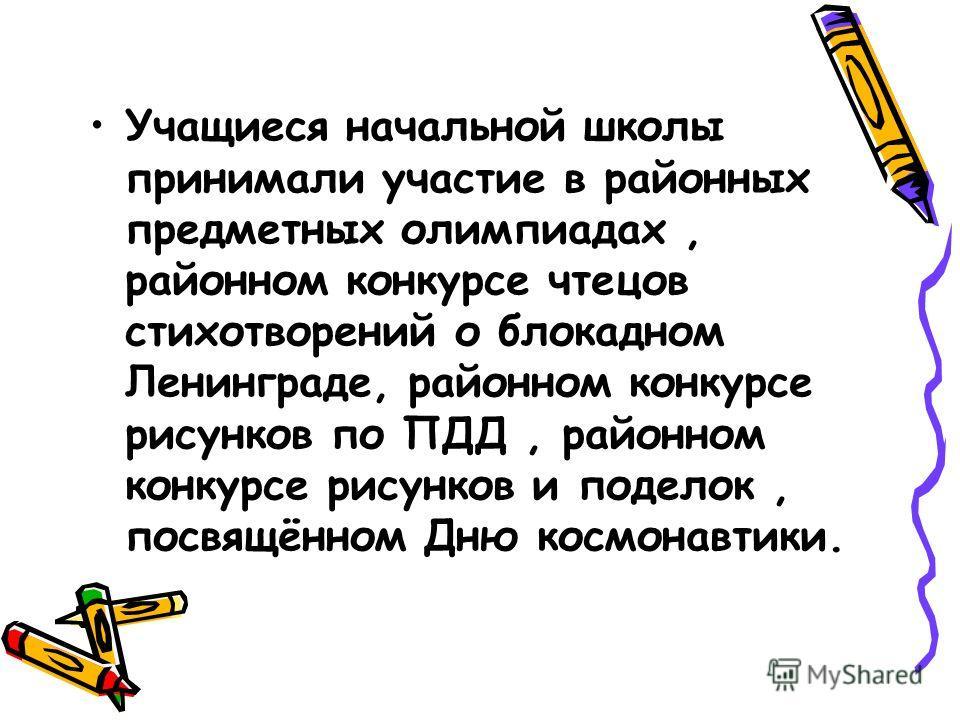 Учащиеся начальной школы принимали участие в районных предметных олимпиадах, районном конкурсе чтецов стихотворений о блокадном Ленинграде, районном конкурсе рисунков по ПДД, районном конкурсе рисунков и поделок, посвящённом Дню космонавтики.