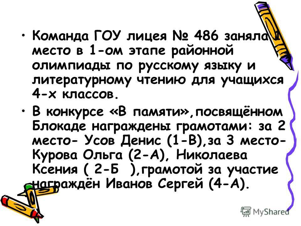 Команда ГОУ лицея 486 заняла 1 место в 1-ом этапе районной олимпиады по русскому языку и литературному чтению для учащихся 4-х классов. В конкурсе «В памяти»,посвящённом Блокаде награждены грамотами: за 2 место- Усов Денис (1-В),за 3 место- Курова Ол