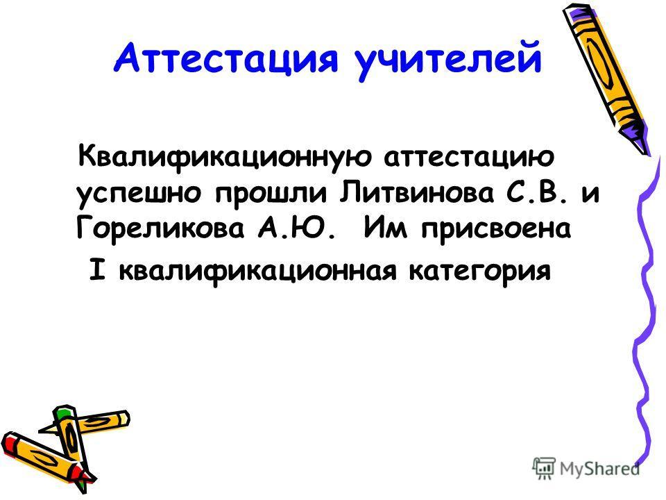 Аттестация учителей Квалификационную аттестацию успешно прошли Литвинова С.В. и Гореликова А.Ю. Им присвоена I квалификационная категория