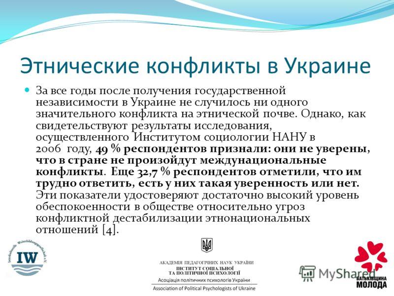 Этнические конфликты в Украине За все годы после получения государственной независимости в Украине не случилось ни одного значительного конфликта на этнической почве. Однако, как свидетельствуют результаты исследования, осуществленного Институтом соц