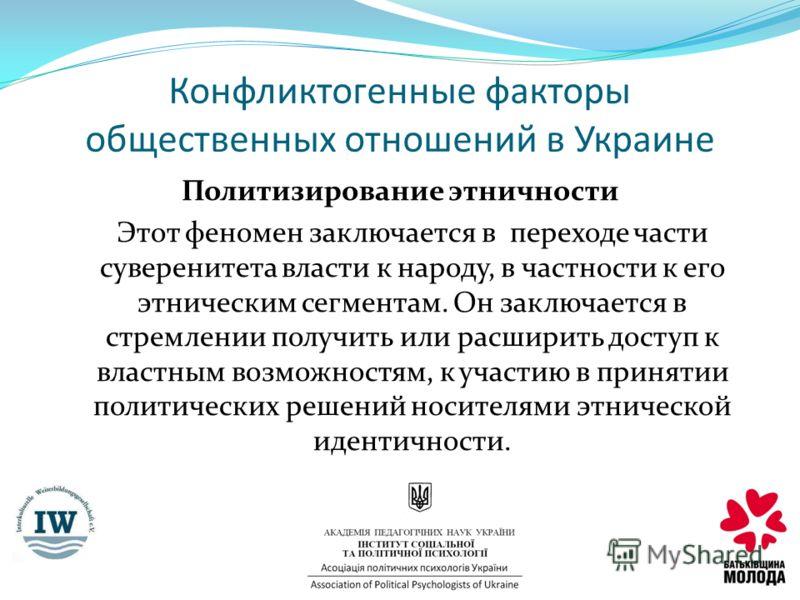 Конфликтогенные факторы общественных отношений в Украине Политизирование этничности Этот феномен заключается в переходе части суверенитета власти к народу, в частности к его этническим сегментам. Он заключается в стремлении получить или расширить дос