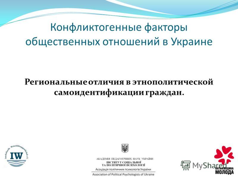 Региональные отличия в этнополитической самоидентификации граждан. Конфликтогенные факторы общественных отношений в Украине