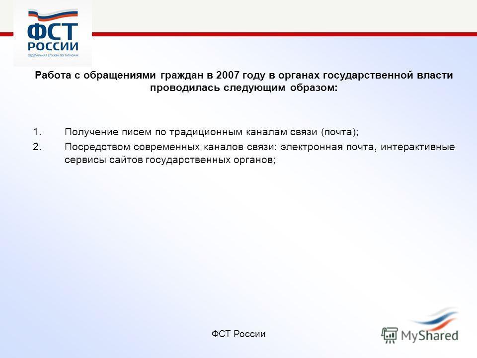 ФСТ России Работа с обращениями граждан в 2007 году в органах государственной власти проводилась следующим образом: 1.Получение писем по традиционным каналам связи (почта); 2.Посредством современных каналов связи: электронная почта, интерактивные сер