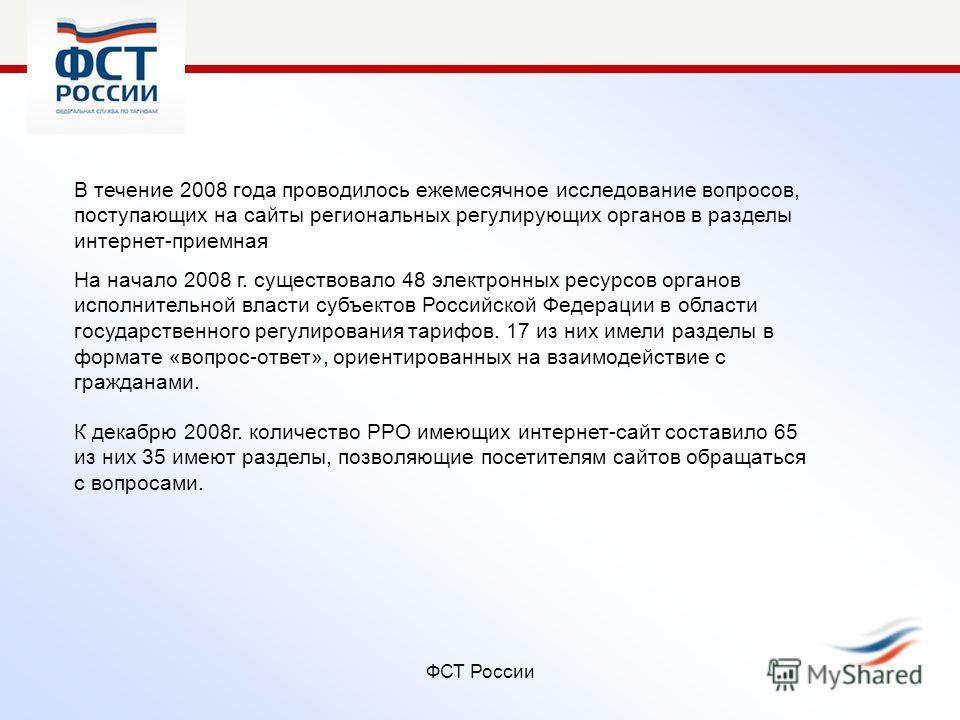 ФСТ России В течение 2008 года проводилось ежемесячное исследование вопросов, поступающих на сайты региональных регулирующих органов в разделы интернет-приемная К декабрю 2008г. количество РРО имеющих интернет-сайт составило 65 из них 35 имеют раздел