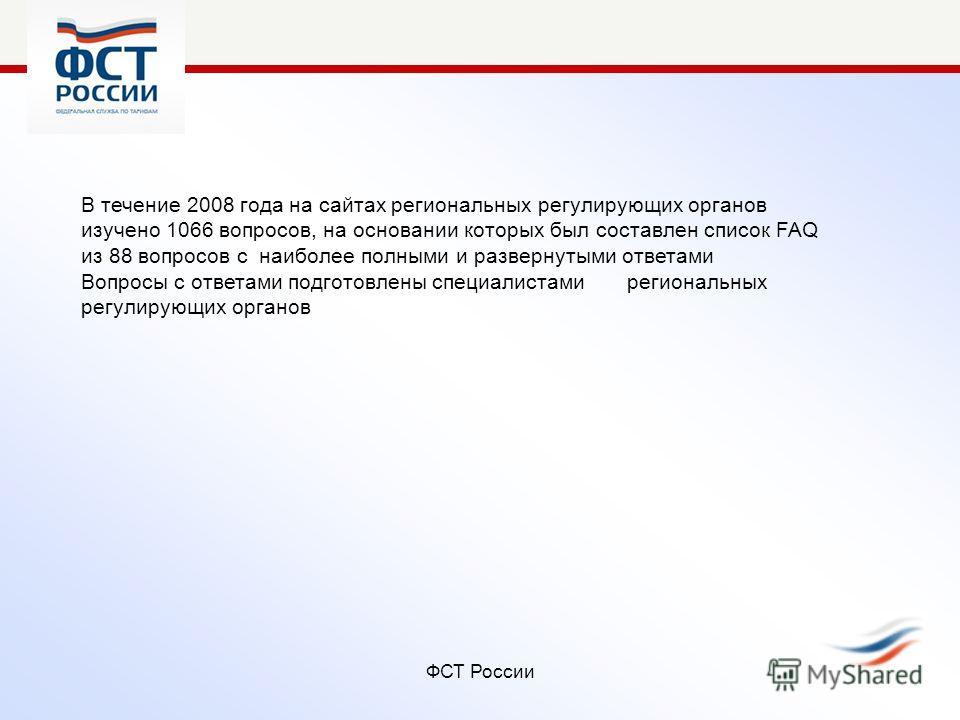 ФСТ России В течение 2008 года на сайтах региональных регулирующих органов изучено 1066 вопросов, на основании которых был составлен список FAQ из 88 вопросов с наиболее полными и развернутыми ответами Вопросы с ответами подготовлены специалистами ре
