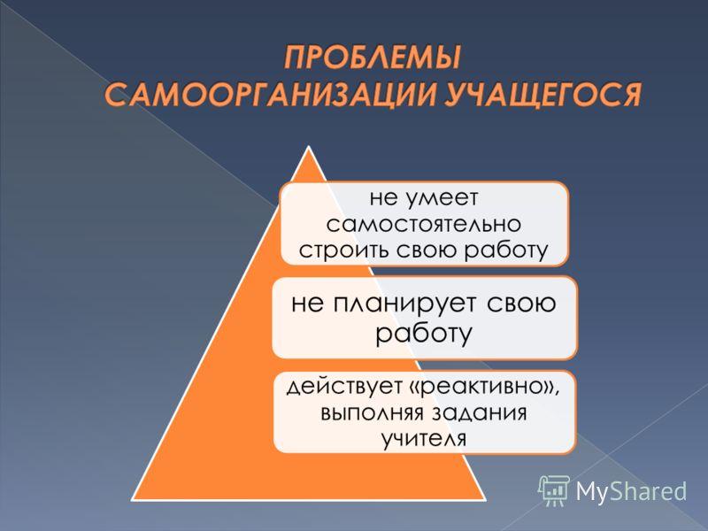 не умеет самостоятельно строить свою работу не планирует свою работу действует «реактивно», выполняя задания учителя