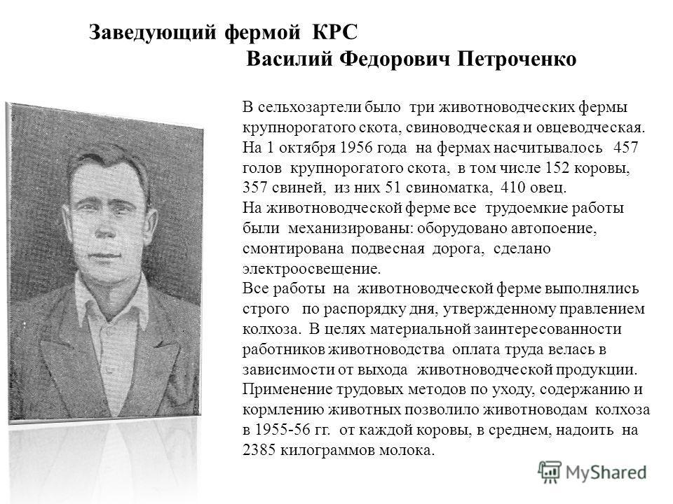 Заведующий фермой КРС Василий Федорович Петроченко В сельхозартели было три животноводческих фермы крупнорогатого скота, свиноводческая и овцеводческая. На 1 октября 1956 года на фермах насчитывалось 457 голов крупнорогатого скота, в том числе 152 ко