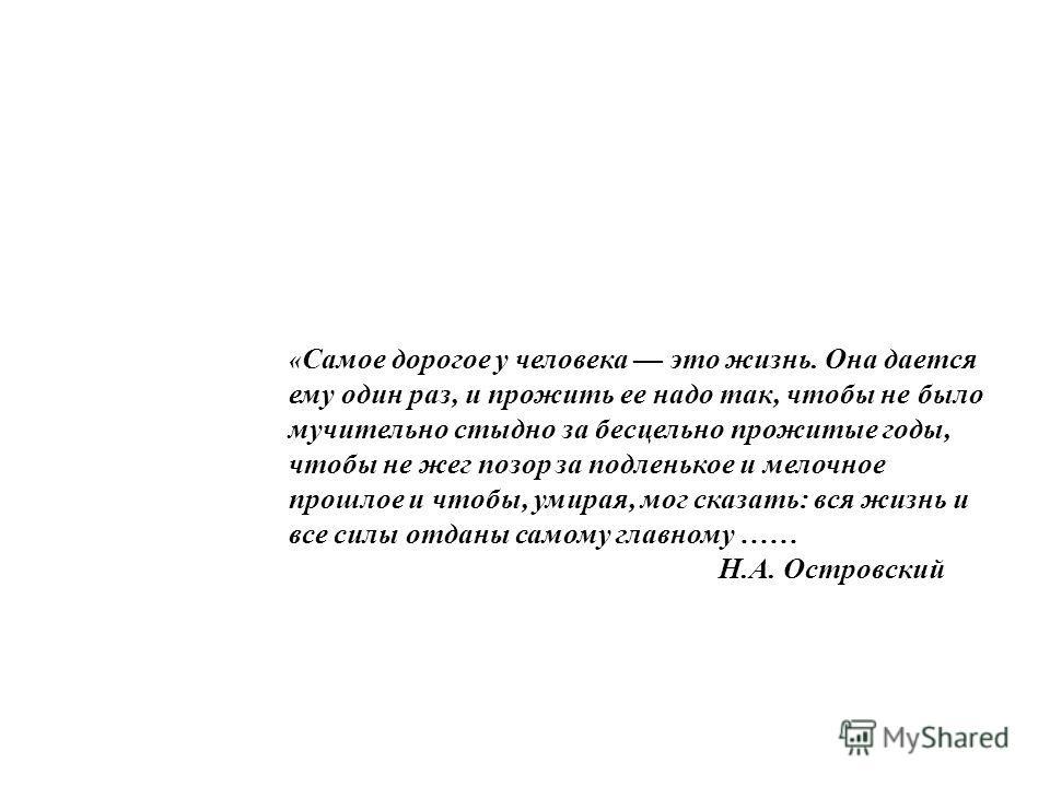 « Самое дорогое у человека это жизнь. Она дается ему один раз, и прожить ее надо так, чтобы не было мучительно стыдно за бесцельно прожитые годы, чтобы не жег позор за подленькое и мелочное прошлое и чтобы, умирая, мог сказать: вся жизнь и все силы о