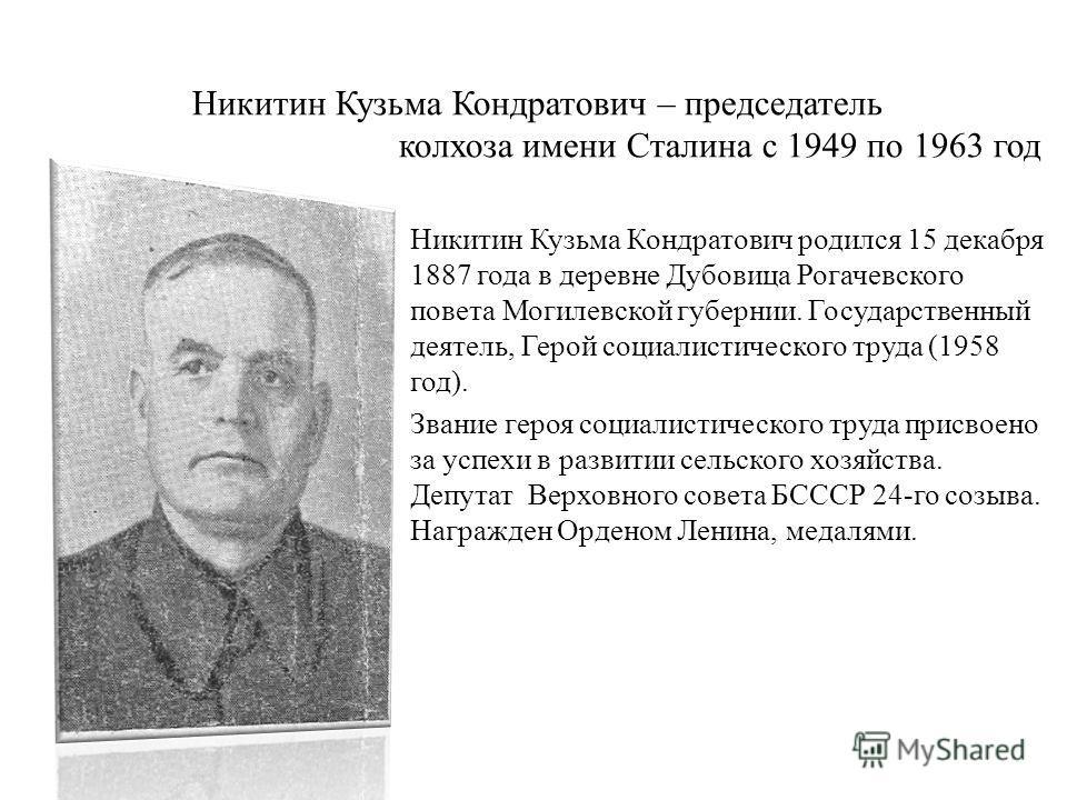 Никитин Кузьма Кондратович – председатель колхоза имени Сталина с 1949 по 1963 год Никитин Кузьма Кондратович родился 15 декабря 1887 года в деревне Дубовица Рогачевского повета Могилевской губернии. Государственный деятель, Герой социалистического т