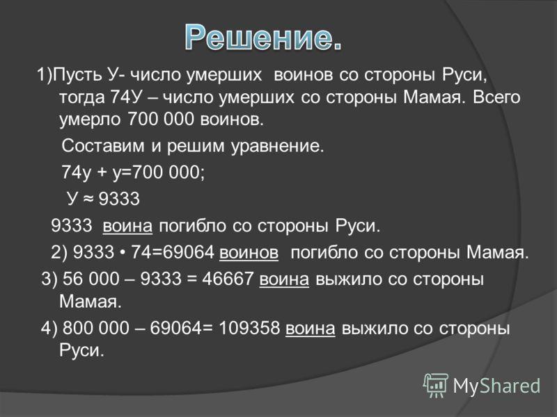 1)Пусть У- число умерших воинов со стороны Руси, тогда 74У – число умерших со стороны Мамая. Всего умерло 700 000 воинов. Составим и решим уравнение. 74у + у=700 000; У 9333 9333 воина погибло со стороны Руси. 2) 9333 74=69064 воинов погибло со сторо