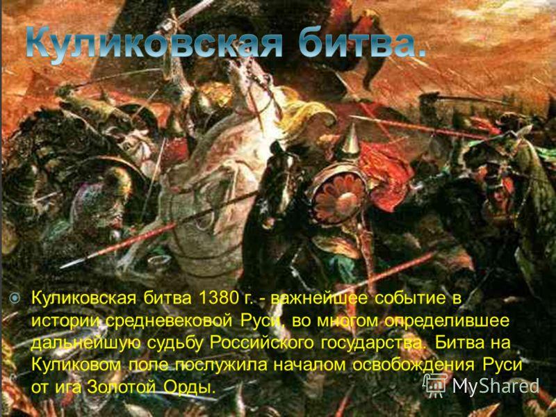 Куликовская битва 1380 г. - важнейшее событие в истории средневековой Руси, во многом определившее дальнейшую судьбу Российского государства. Битва на Куликовом поле послужила началом освобождения Руси от ига Золотой Орды.