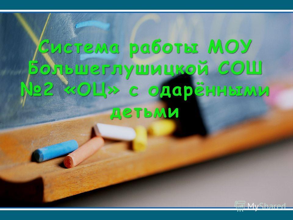 Система работы МОУ Большеглушицкой СОШ 2 «ОЦ» с одарёнными детьми