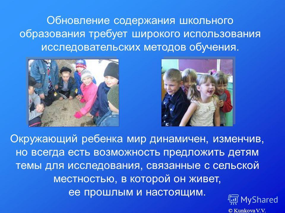 © Kunkova V.V. Обновление содержания школьного образования требует широкого использования исследовательских методов обучения. Окружающий ребенка мир динамичен, изменчив, но всегда есть возможность предложить детям темы для исследования, связанные с с