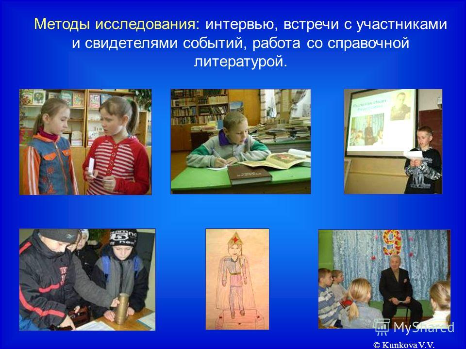 © Kunkova V.V. Методы исследования: интервью, встречи с участниками и свидетелями событий, работа со справочной литературой.