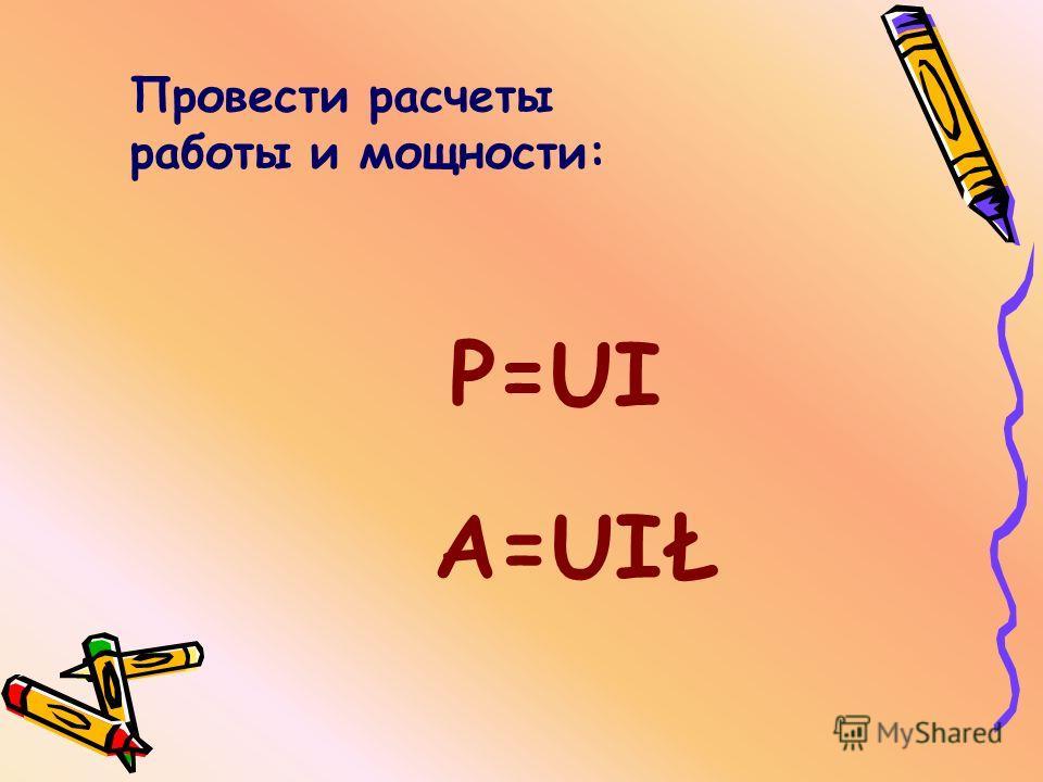 Провести расчеты работы и мощности: Р=UI А=UIŁ