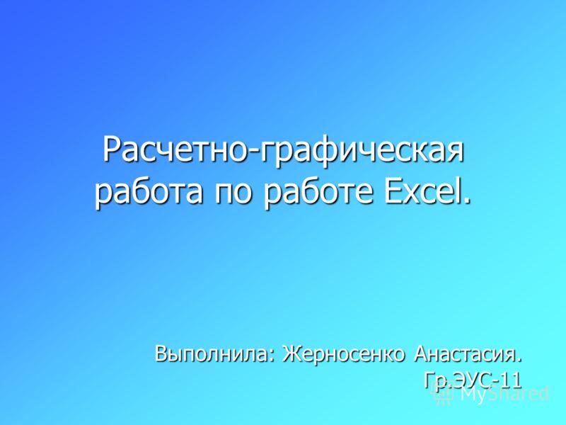 Расчетно-графическая работа по работе Excel. Выполнила: Жерносенко Анастасия. Гр.ЭУС-11