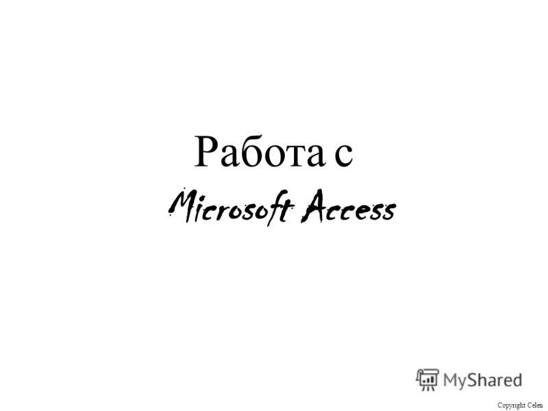 Работа с Microsoft Access Copyright Celen
