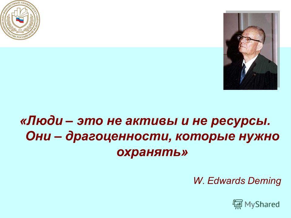 «Люди – это не активы и не ресурсы. Они – драгоценности, которые нужно охранять» W. Edwards Deming