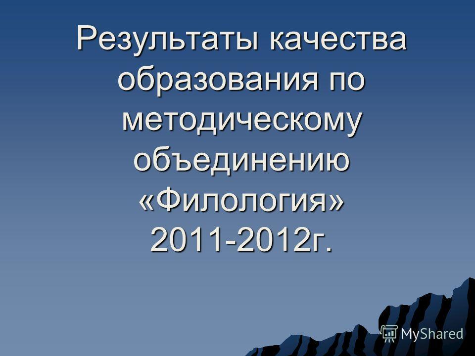 Результаты качества образования по методическому объединению «Филология» 2011-2012г.