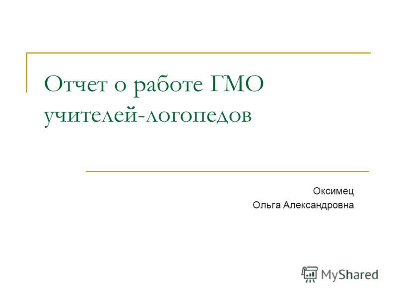 Отчет о работе ГМО учителей-логопедов Оксимец Ольга Александровна