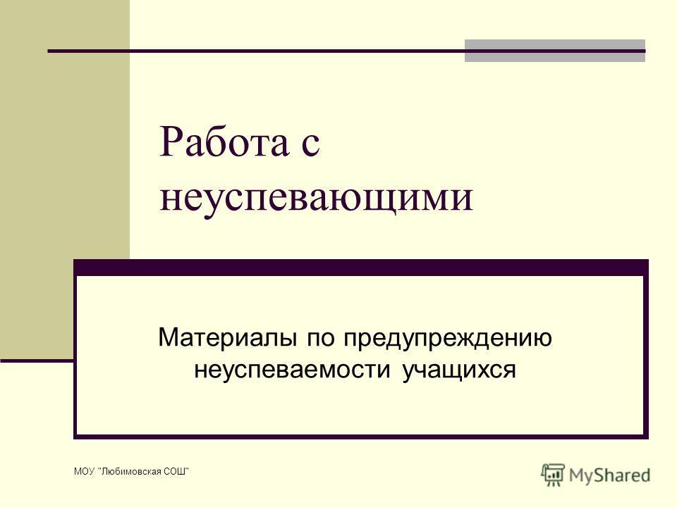 МОУ Любимовская СОШ Работа с неуспевающими Материалы по предупреждению неуспеваемости учащихся