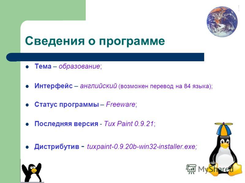 Сведения о программе Тема – образование; Интерфейс – английский (возможен перевод на 84 языка); Статус программы – Freeware; Последняя версия - Tux Paint 0.9.21; Дистрибутив - tuxpaint-0.9.20b-win32-installer.exe;