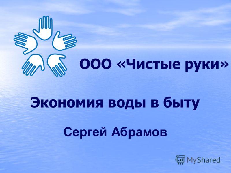 Экономия воды в быту Сергей Абрамов ООО «Чистые руки»