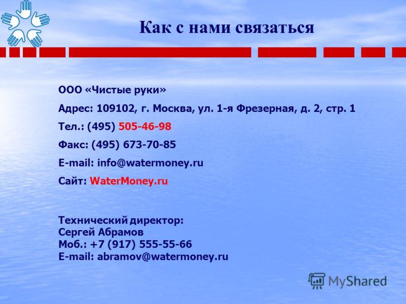 ООО «Чистые руки» Адрес: 109102, г. Москва, ул. 1-я Фрезерная, д. 2, стр. 1 Тел.: (495) 505-46-98 Факс: (495) 673-70-85 E-mail: info@watermoney.ru Сайт: WaterMoney.ru Технический директор: Сергей Абрамов Моб.: +7 (917) 555-55-66 E-mail: abramov@water