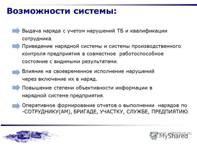 www.vistgroup.ru Возможности системы: Выдача наряда с учетом нарушений ТБ и квалификации сотрудника. Приведение нарядной системы и системы производственного контроля предприятия в совместное работоспособное состояние с видимыми результатами. Влияние