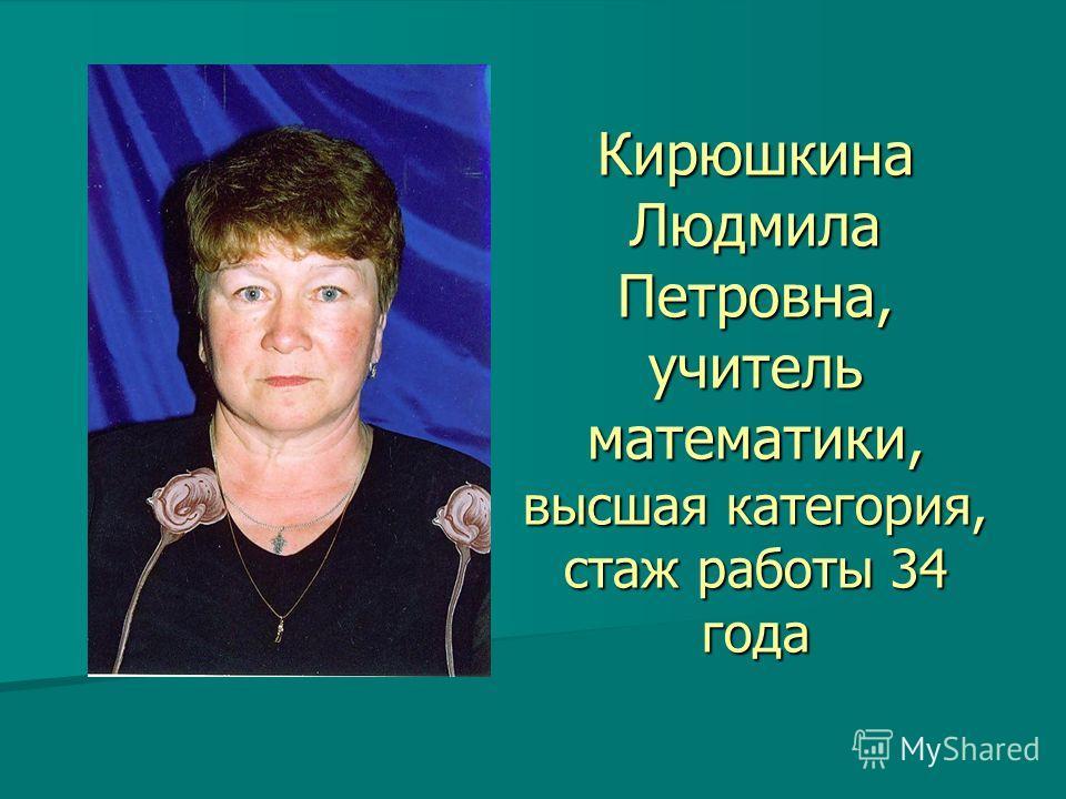Кирюшкина Людмила Петровна, учитель математики, высшая категория, стаж работы 34 года