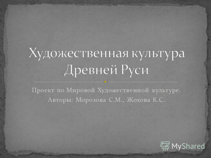 Проект по Мировой Художественной культуре. Авторы: Морозова С.М., Жохова К.С.