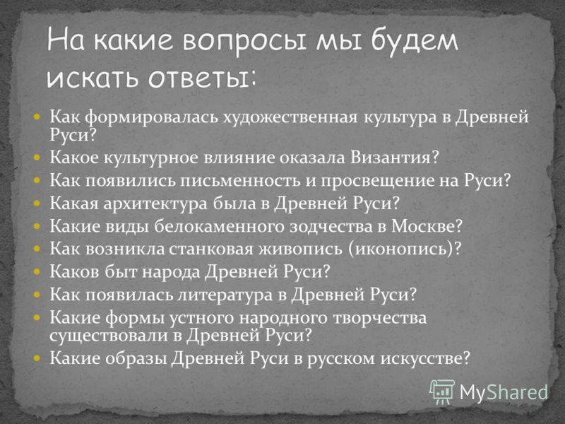 Как формировалась художественная культура в Древней Руси? Какое культурное влияние оказала Византия? Как появились письменность и просвещение на Руси? Какая архитектура была в Древней Руси? Какие виды белокаменного зодчества в Москве? Как возникла ст