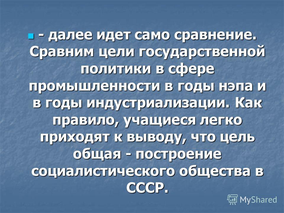 - далее идет само сравнение. Сравним цели государственной политики в сфере промышленности в годы нэпа и в годы индустриализации. Как правило, учащиеся легко приходят к выводу, что цель общая - построение социалистического общества в СССР. - далее ид