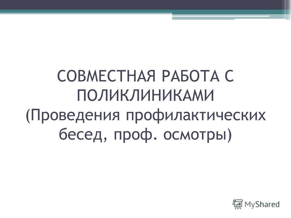 СОВМЕСТНАЯ РАБОТА С ПОЛИКЛИНИКАМИ (Проведения профилактических бесед, проф. осмотры)