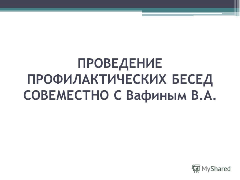 ПРОВЕДЕНИЕ ПРОФИЛАКТИЧЕСКИХ БЕСЕД СОВЕМЕСТНО С Вафиным В.А.