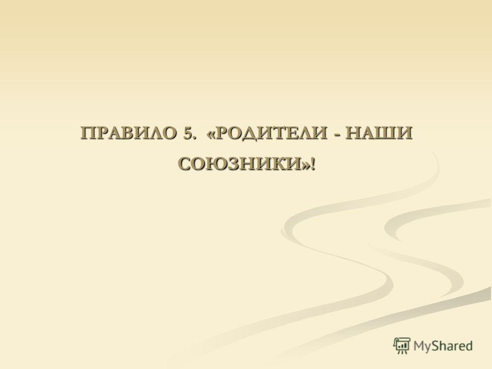 ПРАВИЛО 5. «РОДИТЕЛИ - НАШИ СОЮЗНИКИ»!