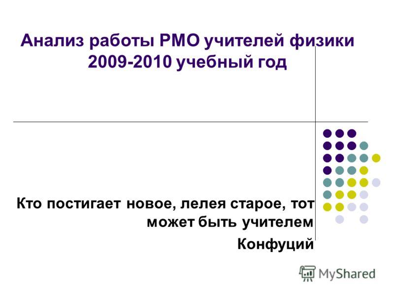 Анализ работы РМО учителей физики 2009-2010 учебный год Кто постигает новое, лелея старое, тот может быть учителем Конфуций