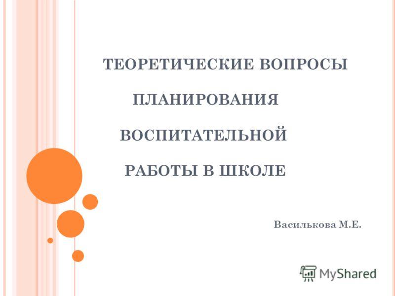 ТЕОРЕТИЧЕСКИЕ ВОПРОСЫ ПЛАНИРОВАНИЯ ВОСПИТАТЕЛЬНОЙ РАБОТЫ В ШКОЛЕ Василькова М.Е.