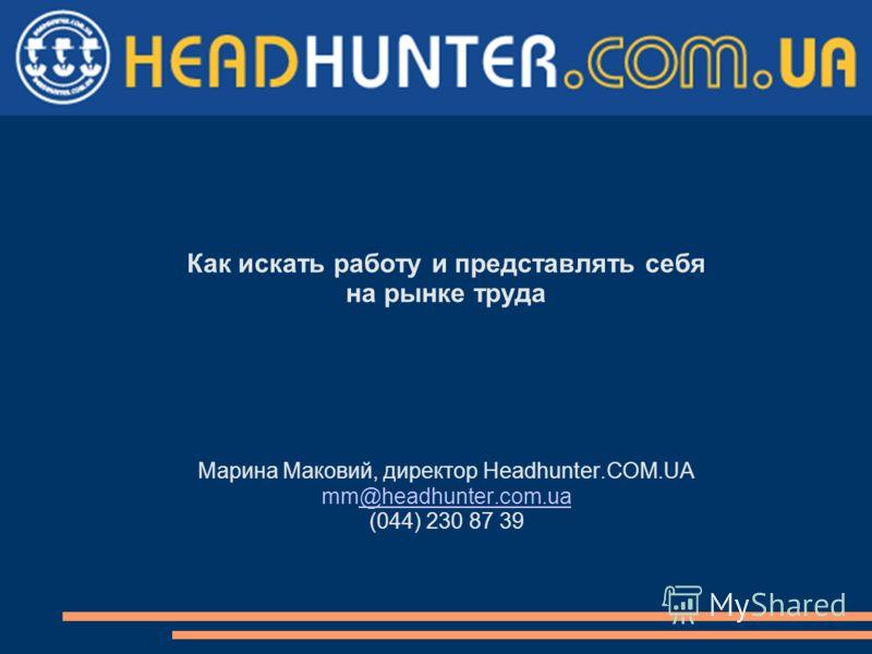 Как искать работу и представлять себя на рынке труда Марина Маковий, директор Headhunter.COM.UA mm@headhunter.com.ua@headhunter.com.ua (044) 230 87 39