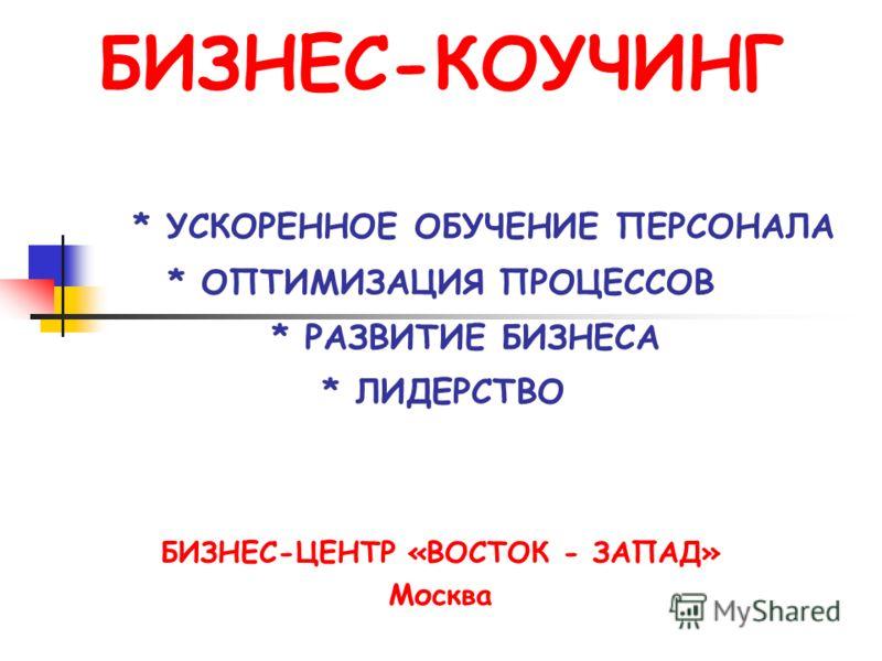 БИЗНЕС-КОУЧИНГ * УСКОРЕННОЕ ОБУЧЕНИЕ ПЕРСОНАЛА * ОПТИМИЗАЦИЯ ПРОЦЕССОВ * РАЗВИТИЕ БИЗНЕСА * ЛИДЕРСТВО БИЗНЕС-ЦЕНТР «ВОСТОК - ЗАПАД» Москва