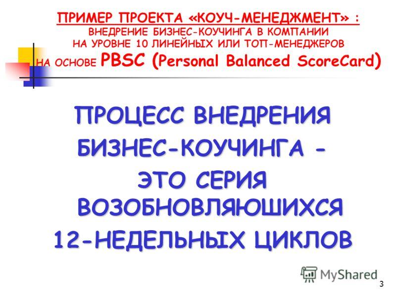 3 ПРИМЕР ПРОЕКТА «КОУЧ-МЕНЕДЖМЕНТ» : ВНЕДРЕНИЕ БИЗНЕС-КОУЧИНГА В КОМПАНИИ НА УРОВНЕ 10 ЛИНЕЙНЫХ ИЛИ ТОП-МЕНЕДЖЕРОВ НА ОСНОВЕ PBSC ( Personal Balanced ScoreCard ) ПРОЦЕСС ВНЕДРЕНИЯ БИЗНЕС-КОУЧИНГА - ЭТО СЕРИЯ ВОЗОБНОВЛЯЮШИХСЯ 12-НЕДЕЛЬНЫХ ЦИКЛОВ