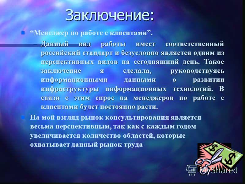 Заключение: n n Менеджер по работе с клиентами. –Данный вид работы имеет соответственный российский стандарт и безусловно является одним из перспективных видов на сегодняшний день. Такое заключение я сделала, руководствуясь информационными данными о