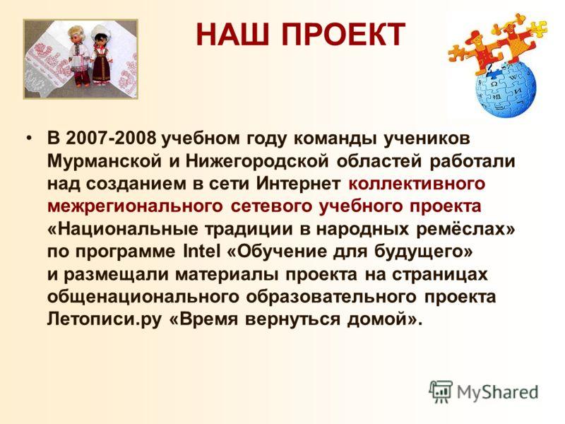 В 2007-2008 учебном году команды учеников Мурманской и Нижегородской областей работали над созданием в сети Интернет коллективного межрегионального сетевого учебного проекта «Национальные традиции в народных ремёслах» по программе Intel «Обучение для