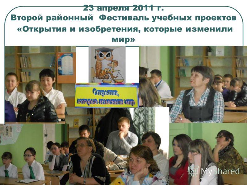 23 апреля 2011 г. Второй районный Фестиваль учебных проектов «Открытия и изобретения, которые изменили мир»