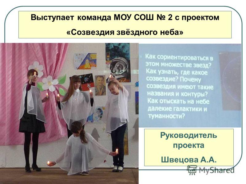 Выступает команда МОУ СОШ 2 с проектом «Созвездия звёздного неба» Руководитель проекта Швецова А.А.