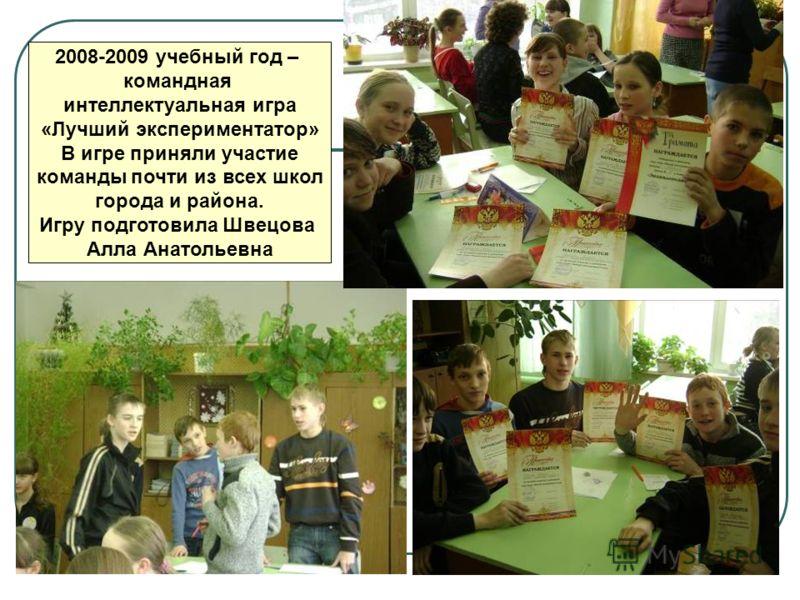 2008-2009 учебный год – командная интеллектуальная игра «Лучший экспериментатор» В игре приняли участие команды почти из всех школ города и района. Игру подготовила Швецова Алла Анатольевна