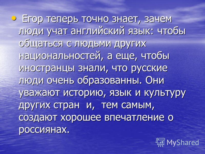 Егор теперь точно знает, зачем люди учат английский язык: чтобы общаться с людьми других национальностей, а еще, чтобы иностранцы знали, что русские люди очень образованны. Они уважают историю, язык и культуру других стран и, тем самым, создают хорош
